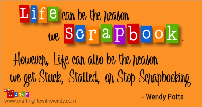Life can be the reason we Scrapbook. However, Life can also be the reason we feel overwhelmed with Scrapbooking and get stuck.