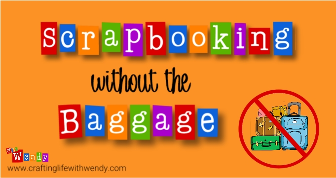 Scrapbooking can be made simple - without the baggage. Let's explore that together - Crafting Life WithWendy